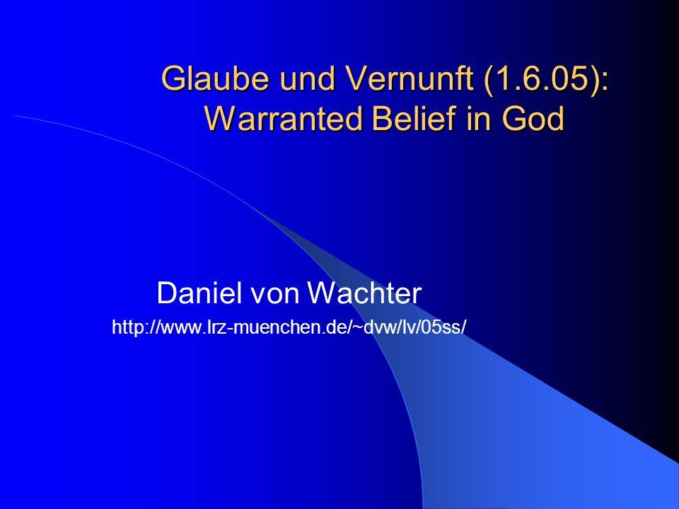 Glaube und Vernunft (1.6.05): Warranted Belief in God Daniel von Wachter http://www.lrz-muenchen.de/~dvw/lv/05ss/