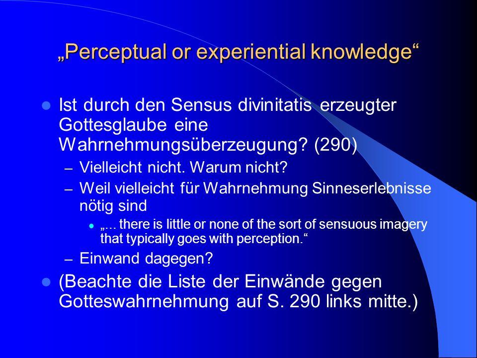 Perceptual or experiential knowledge Ist durch den Sensus divinitatis erzeugter Gottesglaube eine Wahrnehmungsüberzeugung.