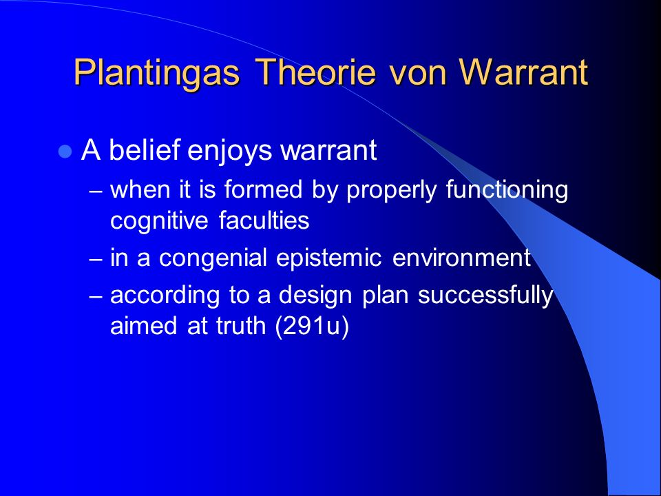 Plantingas Theorie von Warrant A belief enjoys warrant – when it is formed by properly functioning cognitive faculties – in a congenial epistemic envi