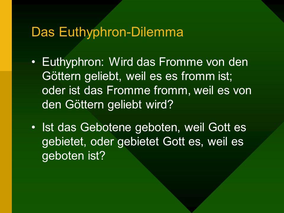 Das Euthyphron-Dilemma Euthyphron: Wird das Fromme von den Göttern geliebt, weil es es fromm ist; oder ist das Fromme fromm, weil es von den Göttern geliebt wird.