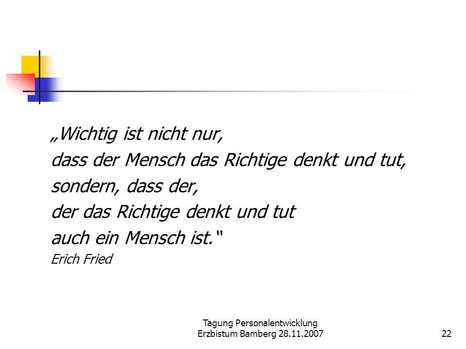 Tagung Personalentwicklung Erzbistum Bamberg 28.11.200722 Wichtig ist nicht nur, dass der Mensch das Richtige denkt und tut, sondern, dass der, der da