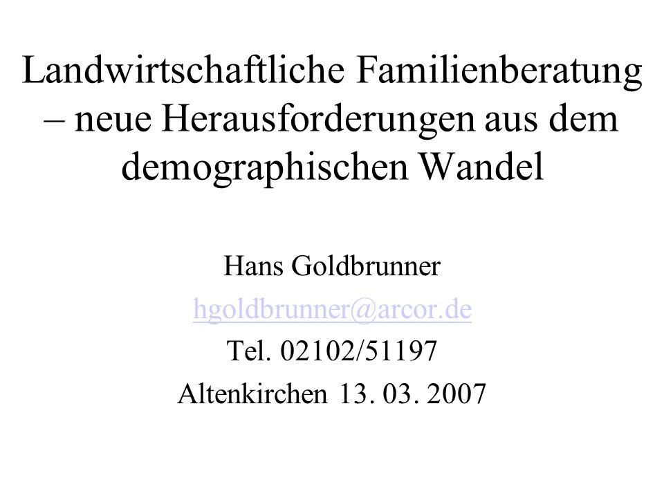 Landwirtschaftliche Familienberatung – neue Herausforderungen aus dem demographischen Wandel Hans Goldbrunner hgoldbrunner@arcor.de Tel. 02102/51197 A