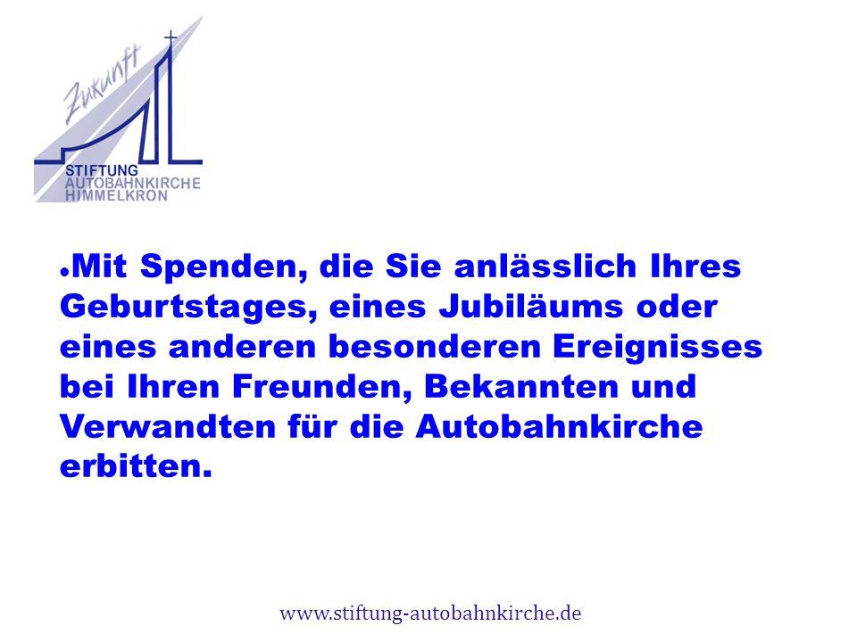 www.stiftung-autobahnkirche.de Mit Spenden, die Sie anlässlich Ihres Geburtstages, eines Jubiläums oder eines anderen besonderen Ereignisses bei Ihren