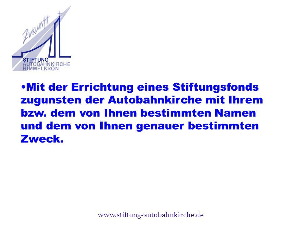 www.stiftung-autobahnkirche.de Mit der Errichtung eines Stiftungsfonds zugunsten der Autobahnkirche mit Ihrem bzw. dem von Ihnen bestimmten Namen und