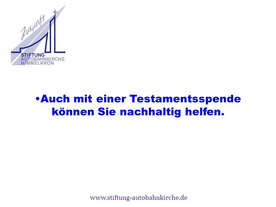 www.stiftung-autobahnkirche.de Auch mit einer Testamentsspende können Sie nachhaltig helfen.