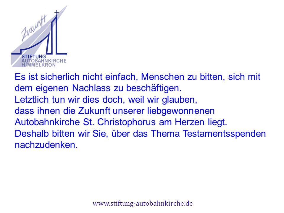 www.stiftung-autobahnkirche.de Es ist sicherlich nicht einfach, Menschen zu bitten, sich mit dem eigenen Nachlass zu beschäftigen. Letztlich tun wir d