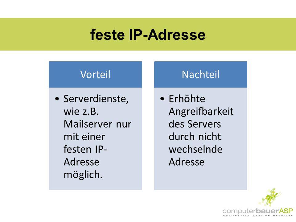 feste IP-Adresse Vorteil Serverdienste, wie z.B. Mailserver nur mit einer festen IP- Adresse möglich. Nachteil Erhöhte Angreifbarkeit des Servers durc