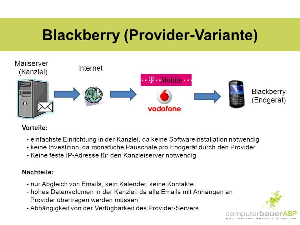 Blackberry (Provider-Variante) Mailserver (Kanzlei) Internet Blackberry (Endgerät) Vorteile: - einfachste Einrichtung in der Kanzlei, da keine Softwareinstallation notwendig - keine Investition, da monatliche Pauschale pro Endgerät durch den Provider - Keine feste IP-Adresse für den Kanzleiserver notwendig Nachteile: - nur Abgleich von Emails, kein Kalender, keine Kontakte - hohes Datenvolumen in der Kanzlei, da alle Emails mit Anhängen an Provider übertragen werden müssen - Abhängigkeit von der Verfügbarkeit des Provider-Servers