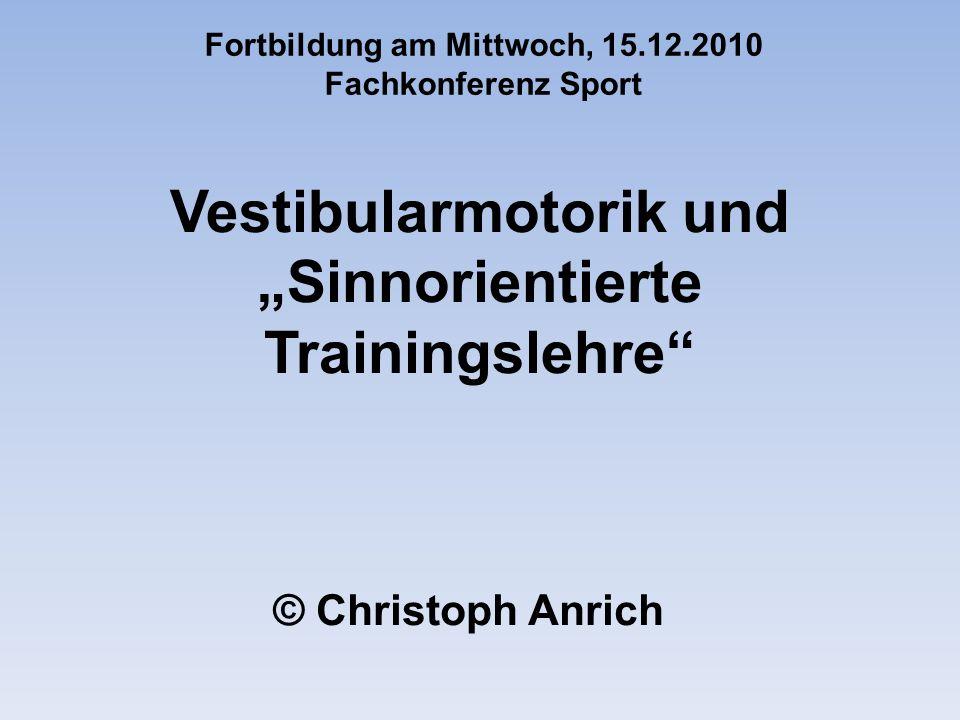 Vestibularmotorik und Sinnorientierte Trainingslehre © Christoph Anrich Fortbildung am Mittwoch, 15.12.2010 Fachkonferenz Sport