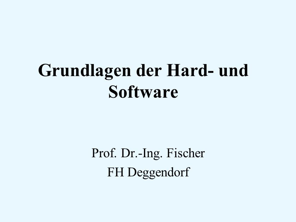 Grundlagen der Hard- und Software Prof. Dr.-Ing. Fischer FH Deggendorf