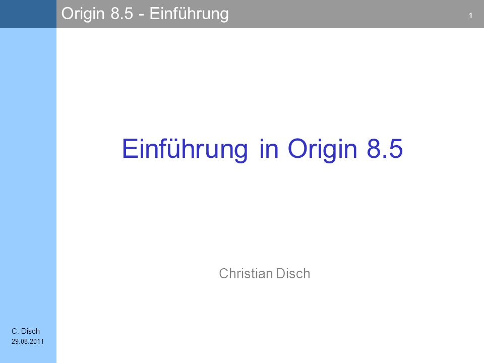 Origin 8.5 - Einführung 1 C. Disch 29.08.2011 Christian Disch Einführung in Origin 8.5