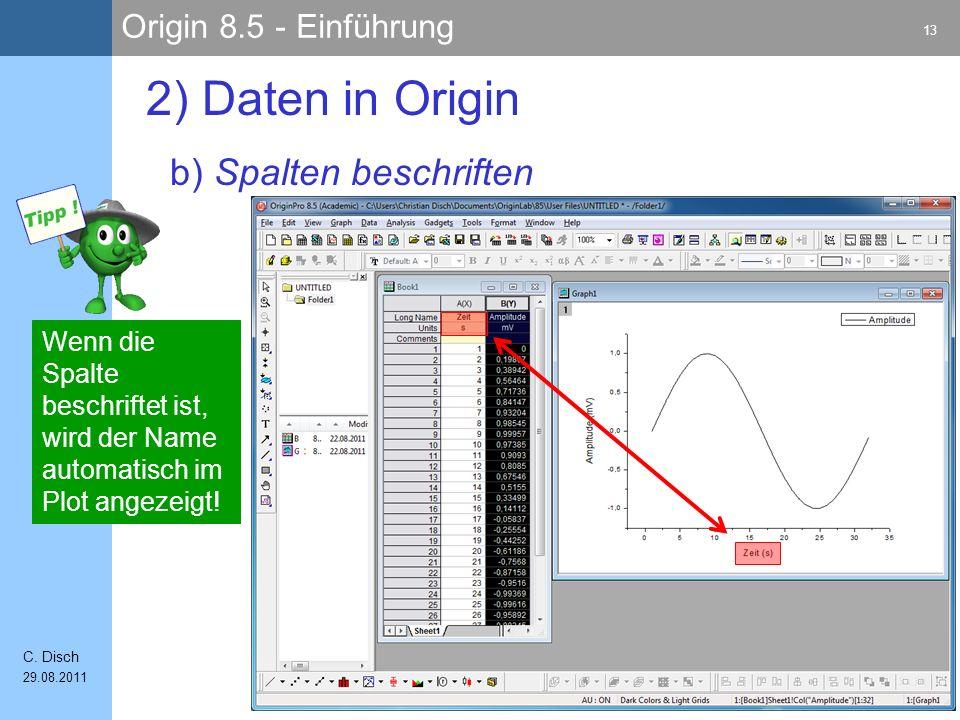 Origin 8.5 - Einführung 13 C. Disch 29.08.2011 b) Spalten beschriften 2) Daten in Origin Wenn die Spalte beschriftet ist, wird der Name automatisch im
