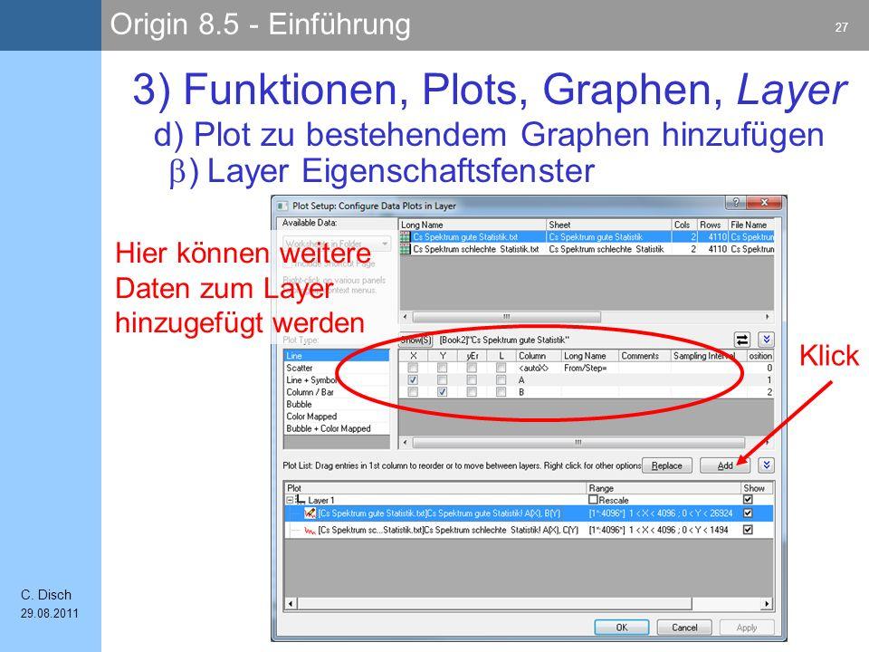 Origin 8.5 - Einführung 27 C. Disch 29.08.2011 3) Funktionen, Plots, Graphen, Layer ) Layer Eigenschaftsfenster d) Plot zu bestehendem Graphen hinzufü