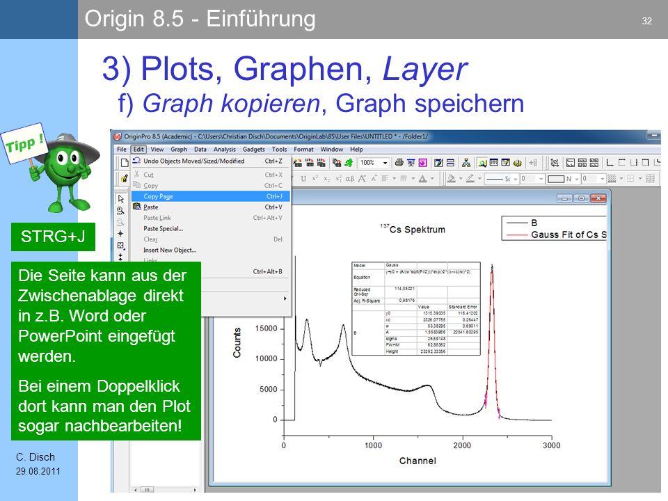 Origin 8.5 - Einführung 32 C. Disch 29.08.2011 3) Plots, Graphen, Layer f) Graph kopieren, Graph speichern STRG+J Die Seite kann aus der Zwischenablag