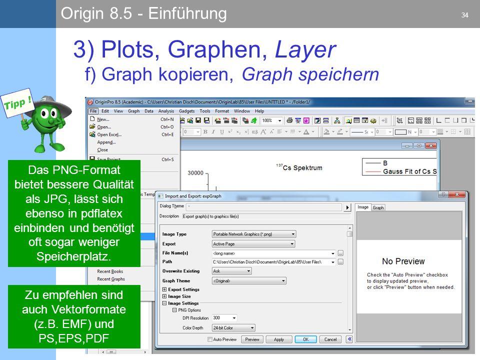 Origin 8.5 - Einführung 34 C. Disch 29.08.2011 3) Plots, Graphen, Layer f) Graph kopieren, Graph speichern Das PNG-Format bietet bessere Qualität als