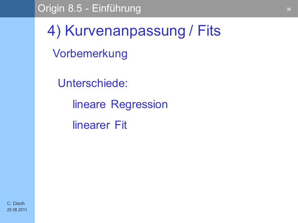 Origin 8.5 - Einführung 36 C. Disch 29.08.2011 4) Kurvenanpassung / Fits Vorbemerkung Unterschiede: lineare Regression linearer Fit