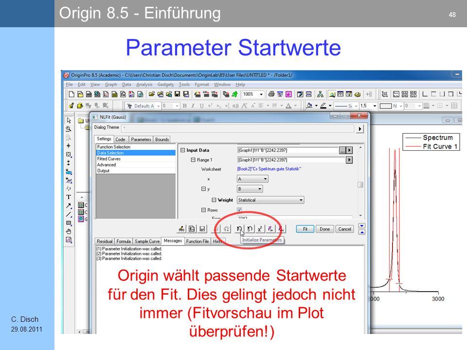 Origin 8.5 - Einführung 48 C. Disch 29.08.2011 Parameter Startwerte Origin wählt passende Startwerte für den Fit. Dies gelingt jedoch nicht immer (Fit