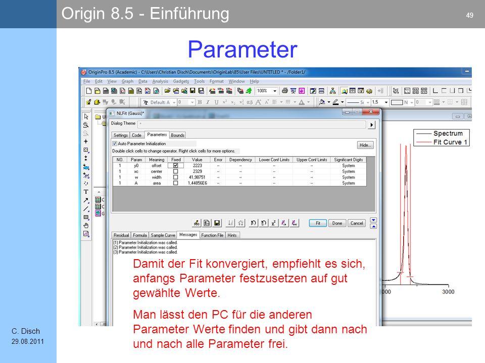 Origin 8.5 - Einführung 49 C. Disch 29.08.2011 Parameter Damit der Fit konvergiert, empfiehlt es sich, anfangs Parameter festzusetzen auf gut gewählte