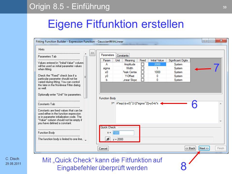 Origin 8.5 - Einführung 59 C. Disch 29.08.2011 Eigene Fitfunktion erstellen 6 7 8 Mit Quick Check kann die Fitfunktion auf Eingabefehler überprüft wer