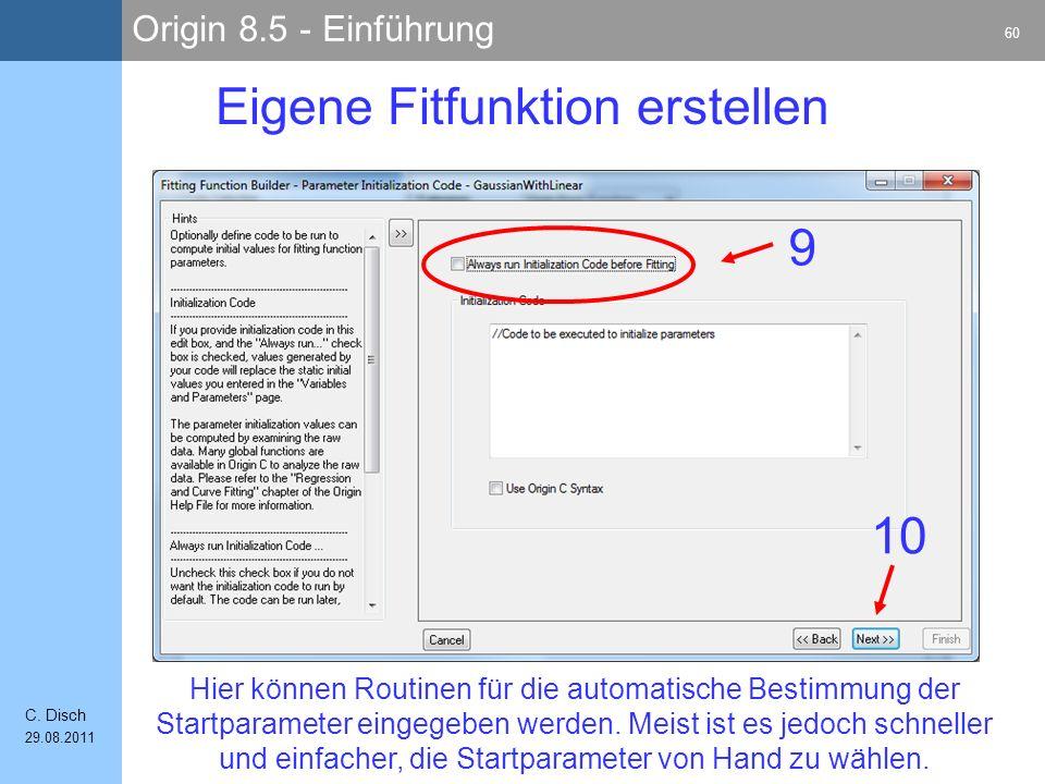 Origin 8.5 - Einführung 60 C. Disch 29.08.2011 Eigene Fitfunktion erstellen 10 9 Hier können Routinen für die automatische Bestimmung der Startparamet
