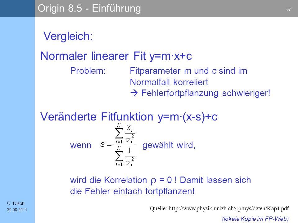 Origin 8.5 - Einführung 67 C. Disch 29.08.2011 Normaler linearer Fit y=m·x+c Problem: Fitparameter m und c sind im Normalfall korreliert Fehlerfortpfl