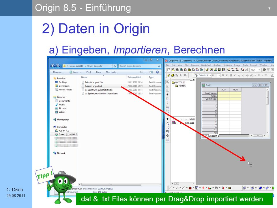 Origin 8.5 - Einführung 7 C. Disch 29.08.2011 a) Eingeben, Importieren, Berechnen 2) Daten in Origin.dat &.txt Files können per Drag&Drop importiert w