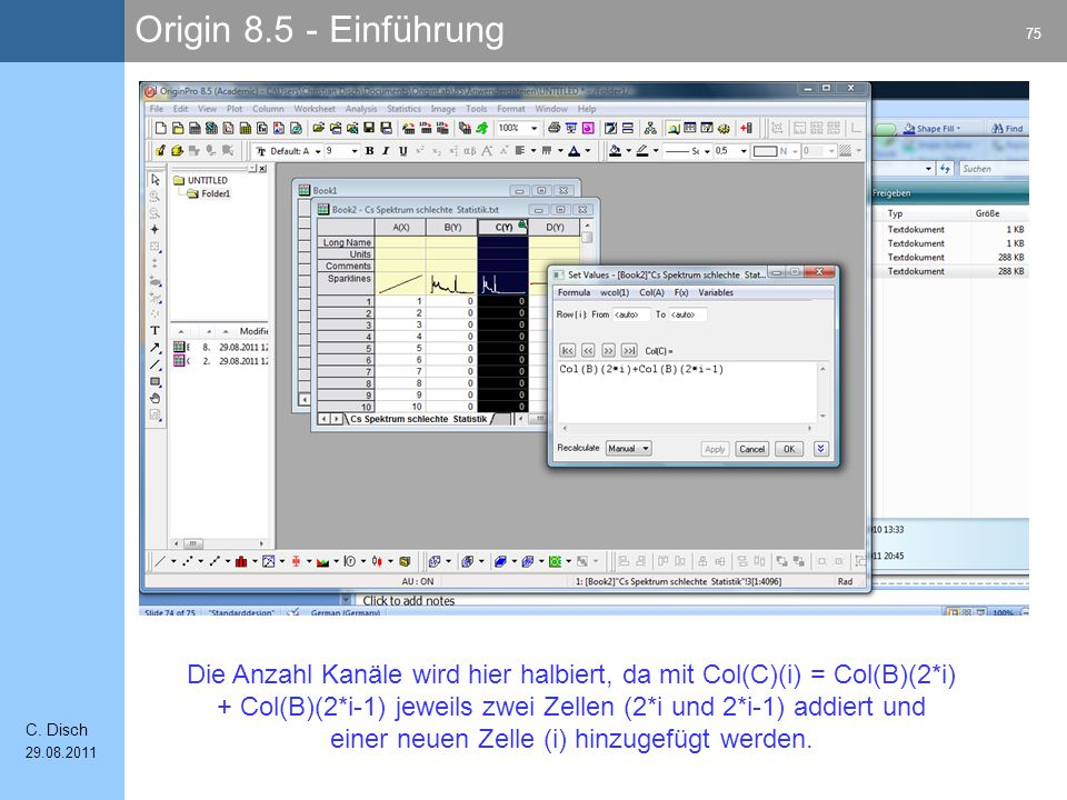 Origin 8.5 - Einführung 75 C. Disch 29.08.2011 Die Anzahl Kanäle wird hier halbiert, da mit Col(C)(i) = Col(B)(2*i) + Col(B)(2*i-1) jeweils zwei Zelle