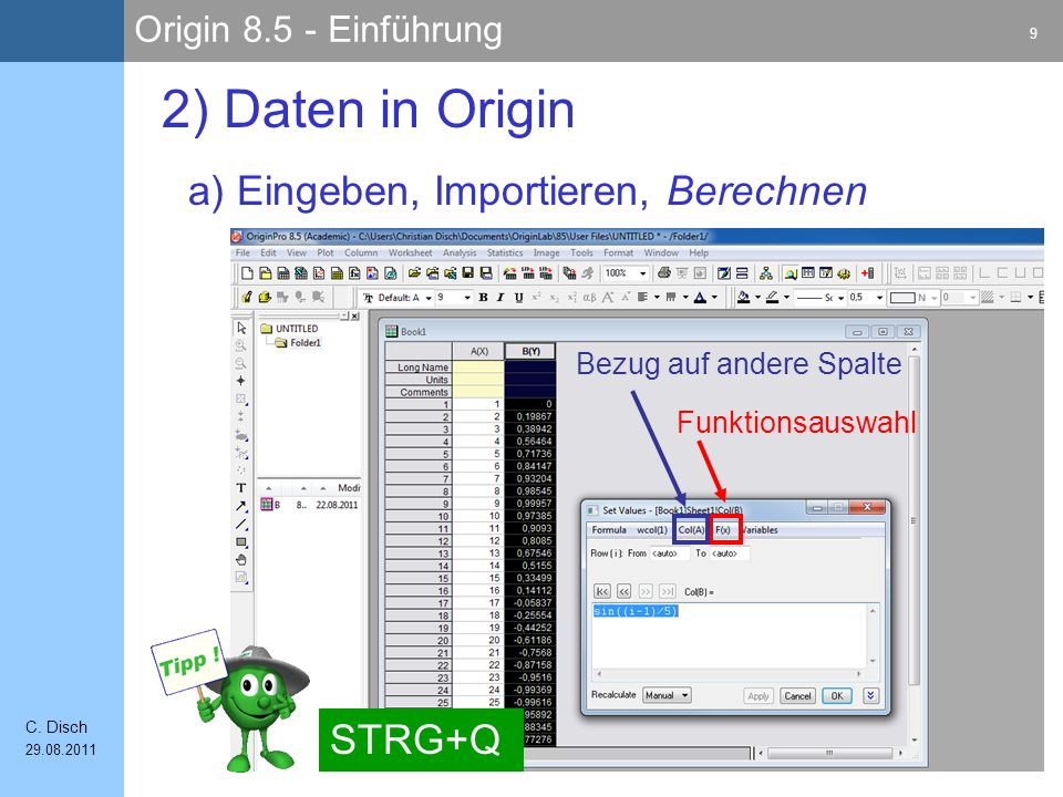 Origin 8.5 - Einführung 9 C. Disch 29.08.2011 a) Eingeben, Importieren, Berechnen 2) Daten in Origin STRG+Q Funktionsauswahl Bezug auf andere Spalte