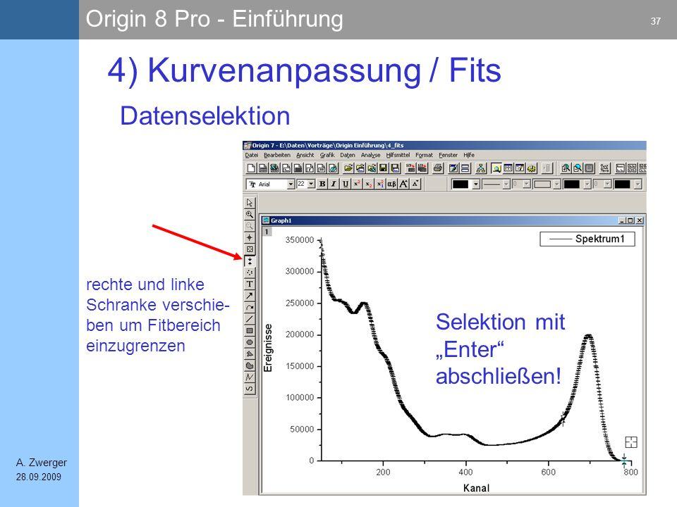 Origin 8 Pro - Einführung 37 A. Zwerger 28.09.2009 4) Kurvenanpassung / Fits Datenselektion Selektion mit Enter abschließen! rechte und linke Schranke
