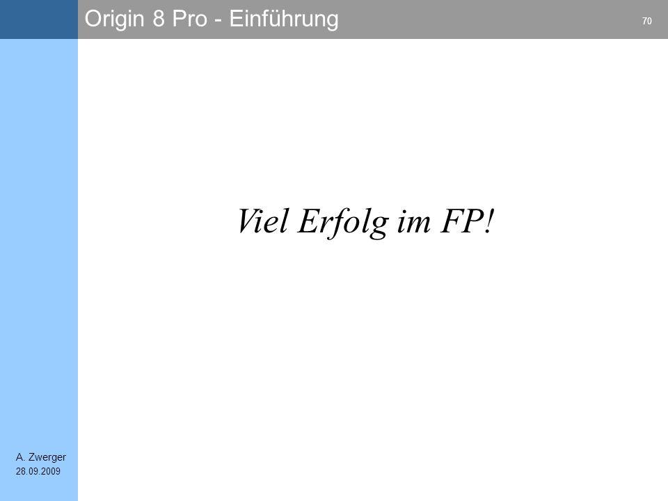 Origin 8 Pro - Einführung 70 A. Zwerger 28.09.2009 Viel Erfolg im FP!