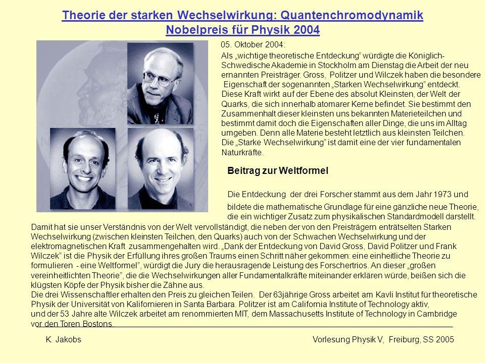 K. Jakobs Vorlesung Physik V, Freiburg, SS 2005 Theorie der starken Wechselwirkung: Quantenchromodynamik Nobelpreis für Physik 2004 05. Oktober 2004: