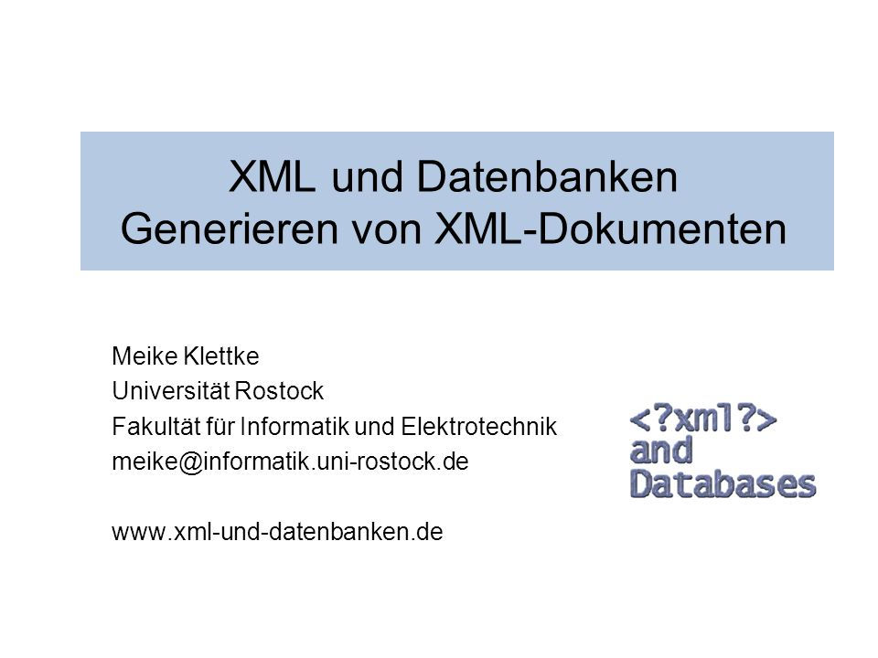12 Meike Klettke Universität Rostock Vorlesung XML und Datenbanken 4) Generieren von XML-Dokumenten aus Datenbanken Hierarchien aus Schlüssel- und Fremdschlüsselbeziehungen n Schlüssel- und Fremdschlüsselbeziehungen werden verfolgt n Hierarchien werden abgeleitet HotelIDNameKategorieAdresse H0001Hotel Huebner4A0001 H0002Warnemuender Hof 3A0002 AdresseIDOrtPLZStrasseNr A0001Warne- muende 18119Seestrasse12 A0002Warne- muende 18119Stolteraer Weg 8 Hotel: Adresse: <!ELEMENT Hotel (HotelID, Name, Kategorie?, Hoteladr)> <!ELEMENT Adresse (AdresseID, Ort, PLZ, Strasse, Nr)> XML-Generierung - aus Relationen - aus Anfrageergeb- nissen - anwenderdefinierte Verfahren - aus objektrelationa- len Datenbanken - aus beliebigen Informationen - Systeme - Literatur