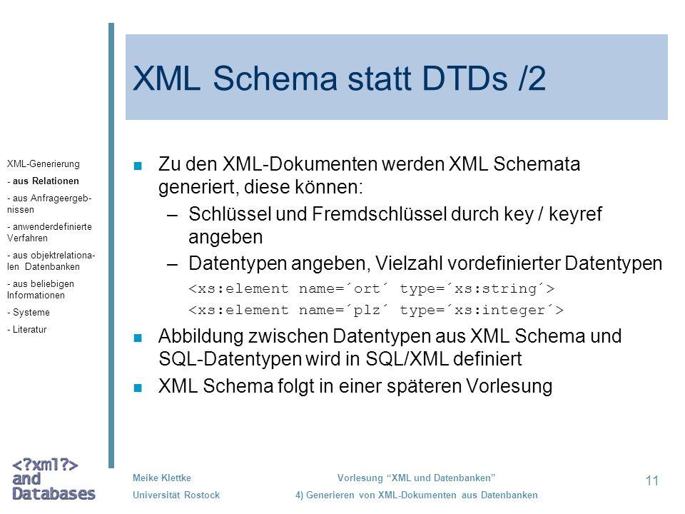 11 Meike Klettke Universität Rostock Vorlesung XML und Datenbanken 4) Generieren von XML-Dokumenten aus Datenbanken XML Schema statt DTDs /2 n Zu den