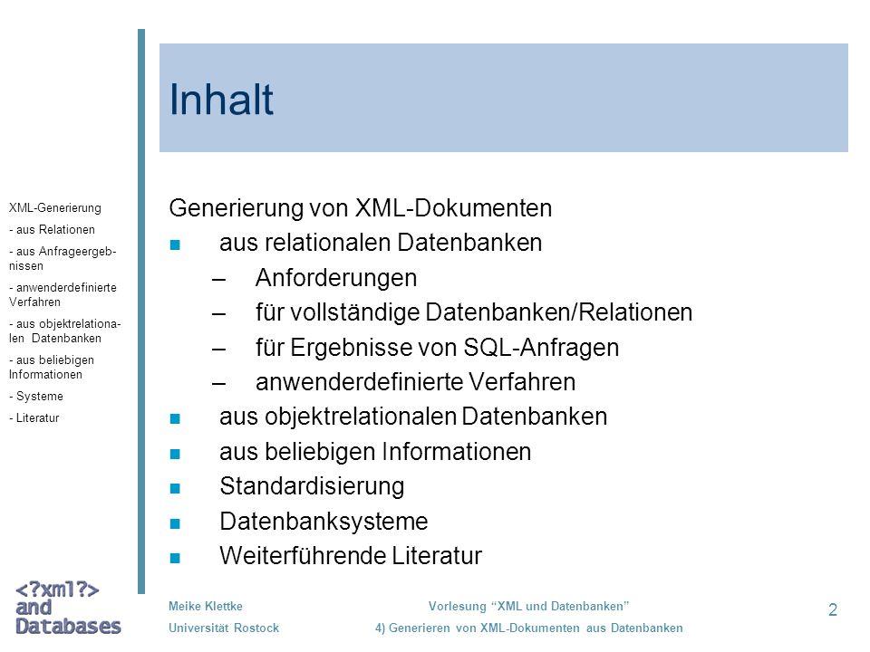 13 Meike Klettke Universität Rostock Vorlesung XML und Datenbanken 4) Generieren von XML-Dokumenten aus Datenbanken Eigenschaften der vollständigen Abbildung des Datenbankinhaltes Ausgabe der Datenbank vollständig Erforderliche Informationen keine Variables Ausgabeformatnein Erhalt von Datentypendurch XML-Schema Speicherung von Schlüsseln durch key/keyref in XML- und Fremdschlüsseln Schemata oder Abbilden auf Hierarchien im XML- Dokument XML-Generierung - aus Relationen - aus Anfrageergeb- nissen - anwenderdefinierte Verfahren - aus objektrelationa- len Datenbanken - aus beliebigen Informationen - Systeme - Literatur