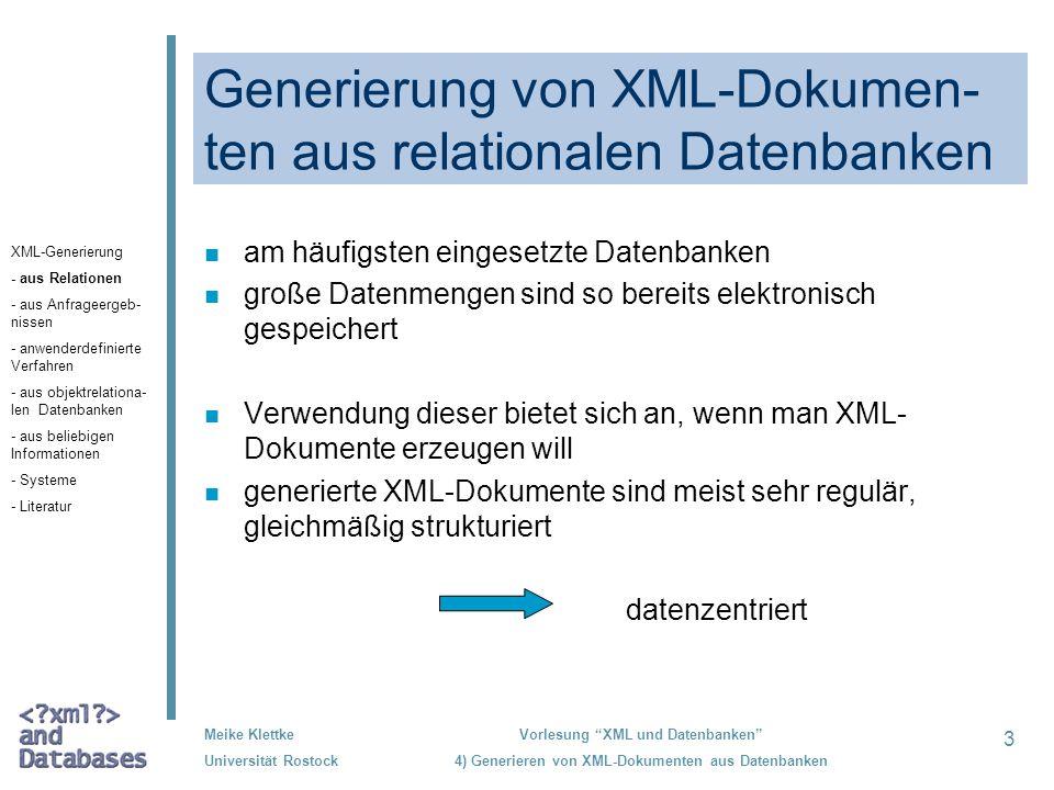 14 Meike Klettke Universität Rostock Vorlesung XML und Datenbanken 4) Generieren von XML-Dokumenten aus Datenbanken Abbildung des vollständigen Datenbankinhaltes Generieren von XML- Dokumenten aus Datenbanken Einsatz individueller Transformations- vorschriften Abbildung von Anfrageergebnissen Generieren von XML-Dokumenten Feste Transformationsregeln Feststehende Syntax des entstehenden XML-Dokumentes Auswahl der dazustellenden Daten durch die Datenbankanfrage Oracle DB2 Microsoft XML-Generierung - aus Relationen - aus Anfrageergeb- nissen - anwenderdefinierte Verfahren - aus objektrelationa- len Datenbanken - aus beliebigen Informationen - Systeme - Literatur