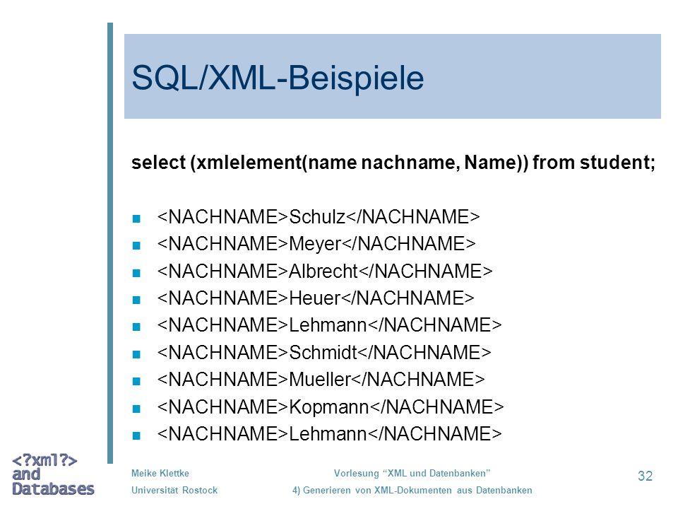 32 Meike Klettke Universität Rostock Vorlesung XML und Datenbanken 4) Generieren von XML-Dokumenten aus Datenbanken SQL/XML-Beispiele select (xmleleme