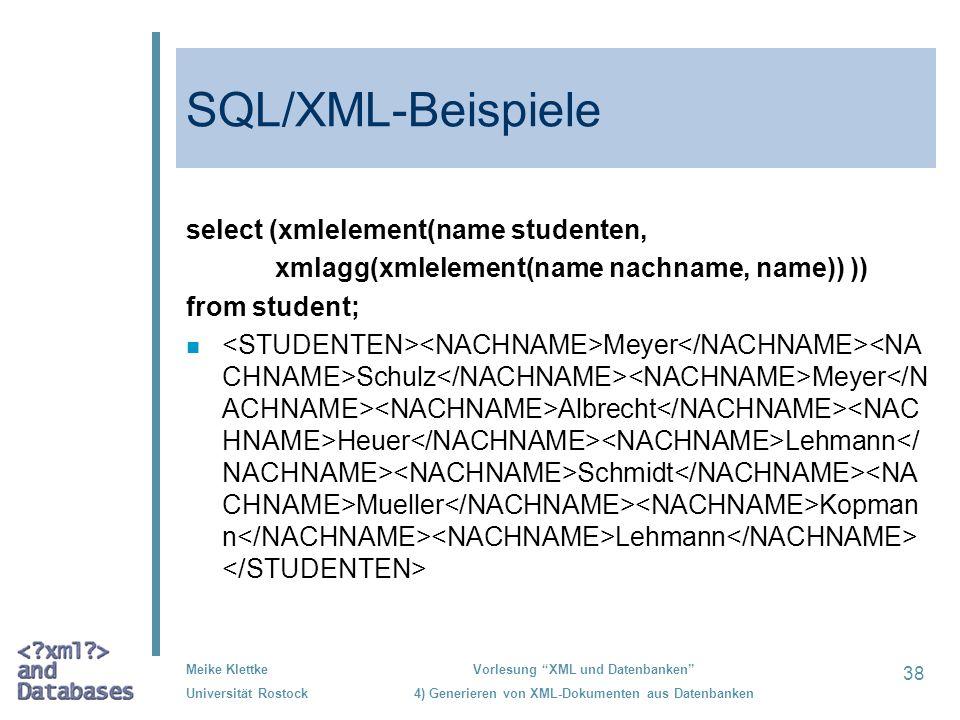 38 Meike Klettke Universität Rostock Vorlesung XML und Datenbanken 4) Generieren von XML-Dokumenten aus Datenbanken SQL/XML-Beispiele select (xmleleme