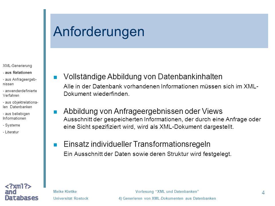 5 Meike Klettke Universität Rostock Vorlesung XML und Datenbanken 4) Generieren von XML-Dokumenten aus Datenbanken Allgemeine Problemstellungen Abbildung von: SQL/XML n Standardisierung durch verschiedene Hersteller von Datenbanksystemen, n Teil des SQL-Standards DatenbankXML-Dokument Relationen- und AttributnamenElement- und Attributnamen DatentypenDatentypen von XML Schema Daten aus DatenbankenInhalte in XML-Dokumenten XML-Generierung - aus Relationen - aus Anfrageergeb- nissen - anwenderdefinierte Verfahren - aus objektrelationa- len Datenbanken - aus beliebigen Informationen - Systeme - Literatur