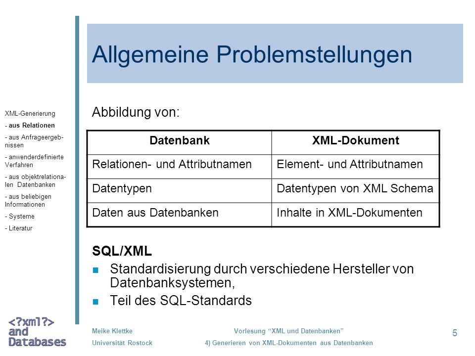 46 Meike Klettke Universität Rostock Vorlesung XML und Datenbanken 4) Generieren von XML-Dokumenten aus Datenbanken XML Developer s Kit (Oracle XDK) n Grundbausteine zum Lesen, Manipulieren, Transformieren und Anzeigen von XML-Dokumenten n XML SQL Utility (XSU) unterstützt die Ausgabe von Datenbankinhalten mit XML-Syntax –vollständige Inhalte relationaler Datenbanken auf XML-Dokumente, –Abbildung der Ergebnisse von SQL-Anfragen –in XMLGEN: einfache Änderungen an den XML-Dokumenten möglich (Bezeichnungen des Markups) –individuell angepasste XML-Dokumente: Einsatz von XSLT n Anfrageergebnisse: XML-Text oder DOM-Graphen n Ab Version 9i, Release 2: XML-Schema für die XML- Ergebnisse der SQL-Anfragen (Darstellung der Typinformationen) XML-Generierung - aus Relationen - aus Anfrageergeb- nissen - anwenderdefinierte Verfahren - aus objektrelatio- nalen Datenbanken - aus beliebigen Informationen - Systeme - Literatur