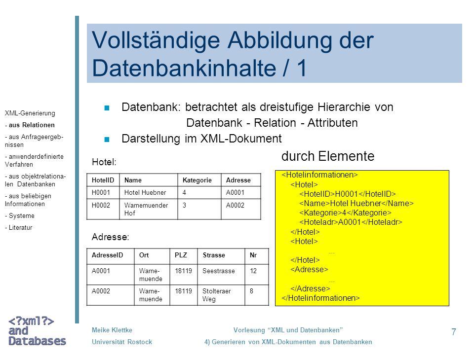 8 Meike Klettke Universität Rostock Vorlesung XML und Datenbanken 4) Generieren von XML-Dokumenten aus Datenbanken Vollständige Abbildung der Datenbankinhalte / 2 n Datenbank: betrachtet als dreistufige Hierarchie von Datenbank - Relation - Attributen n Darstellung im XML-Dokument durch Elemente und Attribute <Hotel HotelID= H0001 Name= Hotel Huebner Kategorie= 4 Hoteladr= A0001 /> HotelIDNameKategorieAdresse H0001Hotel Huebner4A0001 H0002Warnemuender Hof 3A0002 AdresseIDOrtPLZStrasseNr A0001Warne- muende 18119Seestrasse12 A0002Warne- muende 18119Stolteraer Weg 8 Hotel: Adresse: XML-Generierung - aus Relationen - aus Anfrageergeb- nissen - anwenderdefinierte Verfahren - aus objektrelationa- len Datenbanken - aus beliebigen Informationen - Systeme - Literatur