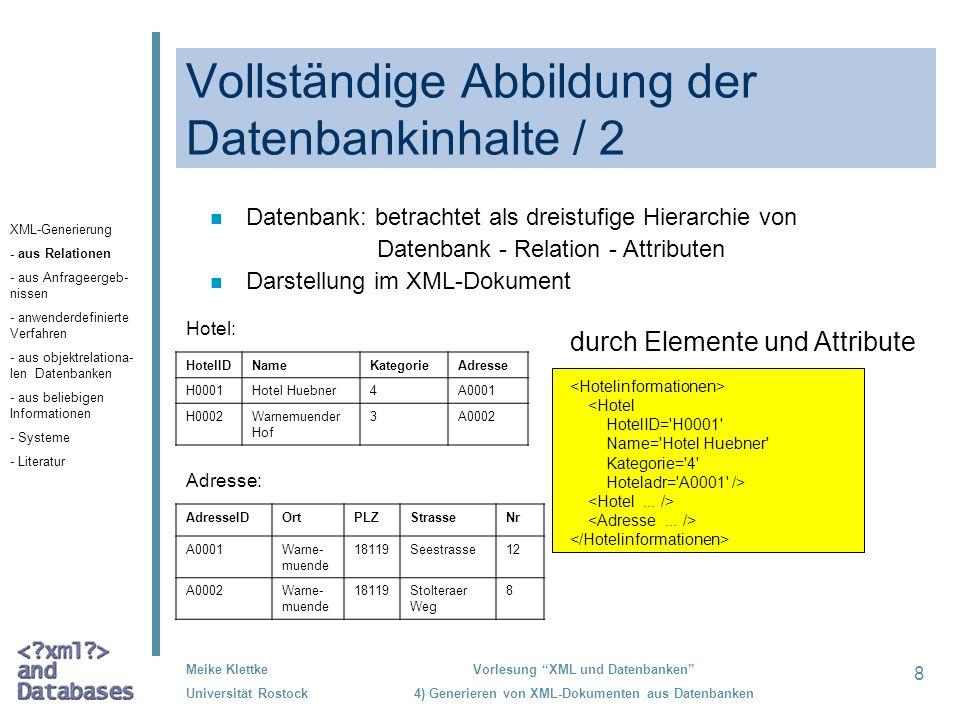 39 Meike Klettke Universität Rostock Vorlesung XML und Datenbanken 4) Generieren von XML-Dokumenten aus Datenbanken Verwendung von objekt- relationalen Datenbanken /1 n adäquate Abbildung von komplexen Attributen (als Tupel, Mengen oder Listen definierten) n Beispiel: create row type Adresse_t ( PLZ INTEGER, Ort VARCHAR(25), Strasse VARCHAR(20), Nr INTEGER ); create table Hotel ( HotelID INTEGER NOT NULL PRIMARY KEY, Name VARCHAR(20) NOT NULL, Adresse Adresse_t, Telefon SET(INTEGER NOT NULL) ); H0001 Hotel Hübner 18119 Warnemünde Seestrasse 12 0381/5434-0 0381/5434-44 XML-Generierung - aus Relationen - aus Anfrageergeb- nissen - anwenderdefinierte Verfahren - aus objektrelatio- nalen Datenbanken - aus beliebigen Informationen - Systeme - Literatur