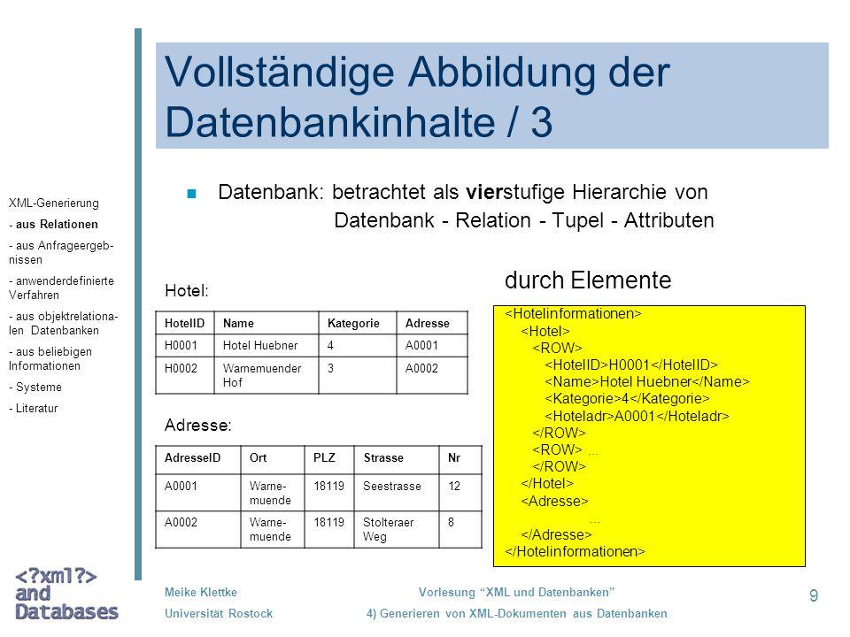 40 Meike Klettke Universität Rostock Vorlesung XML und Datenbanken 4) Generieren von XML-Dokumenten aus Datenbanken Verwendung von objekt- relationalen Datenbanken /2 n adäquate Abbildung von komplexen Attributen (als Tupel, Mengen oder Listen definierten) Beispiel: create row type Adresse_t ( PLZ INTEGER, Ort VARCHAR(25), Strasse VARCHAR(20), Nr INTEGER ); create table Hotel ( HotelID INTEGER NOT NULL PRIMARY KEY, Name VARCHAR(20) NOT NULL, Adresse Adresse_t, Telefon SET(INTEGER NOT NULL) ); <!ELEMENT Hotel (HotelID, Name, Adresse, Telefon+)> <!ELEMENT Adresse (PLZ, Ort, Strasse, Nr)> XML-Generierung - aus Relationen - aus Anfrageergeb- nissen - anwenderdefinierte Verfahren - aus objektrelatio- nalen Datenbanken - aus beliebigen Informationen - Systeme - Literatur