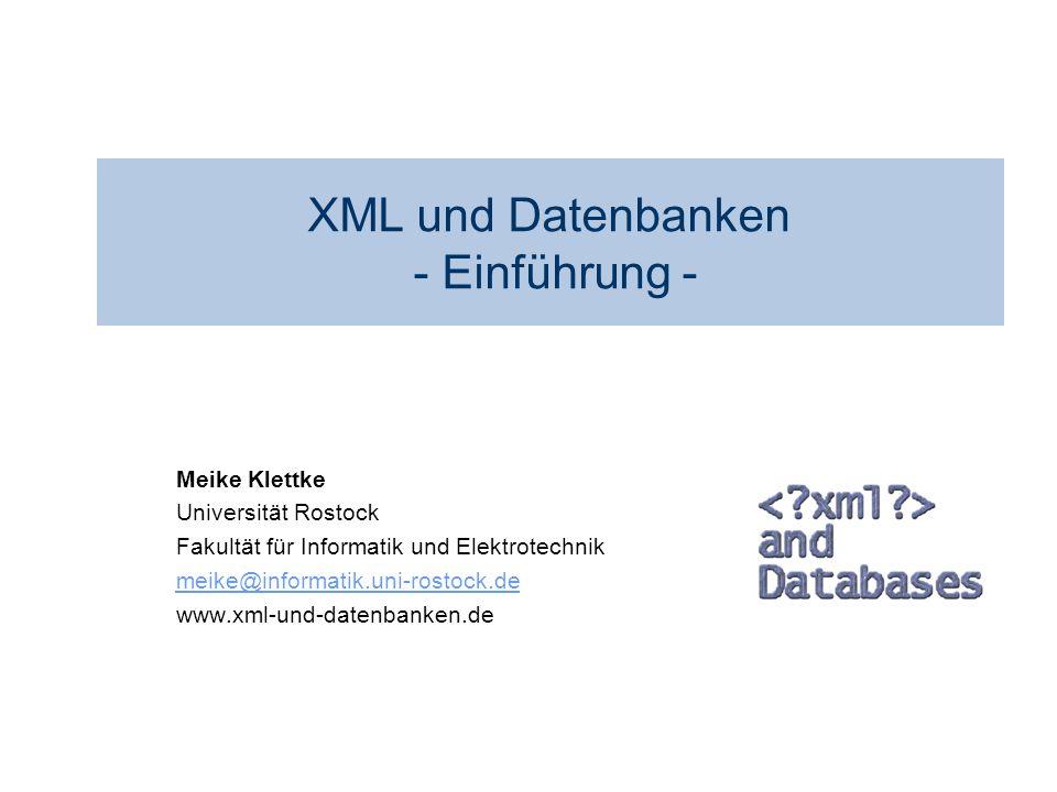 XML und Datenbanken - Einführung - Meike Klettke Universität Rostock Fakultät für Informatik und Elektrotechnik meike@informatik.uni-rostock.de www.xm