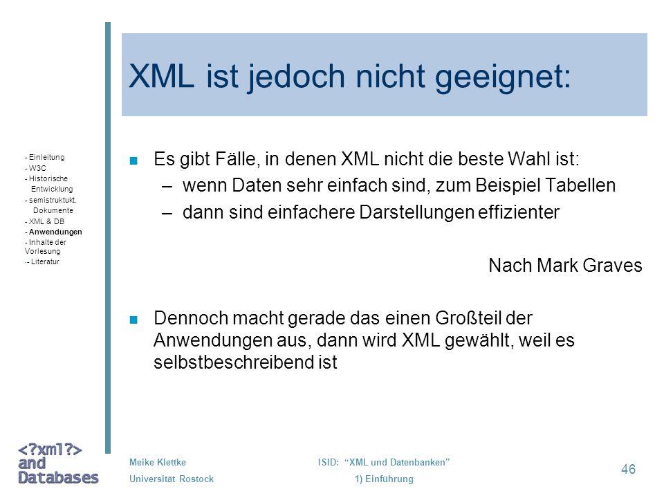 46 Meike Klettke Universität Rostock ISID: XML und Datenbanken 1) Einführung XML ist jedoch nicht geeignet: n Es gibt Fälle, in denen XML nicht die be