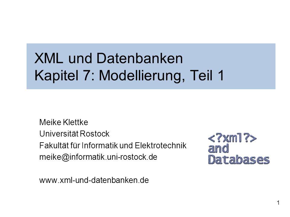 1 XML und Datenbanken Kapitel 7: Modellierung, Teil 1 Meike Klettke Universität Rostock Fakultät für Informatik und Elektrotechnik meike@informatik.uni-rostock.de www.xml-und-datenbanken.de