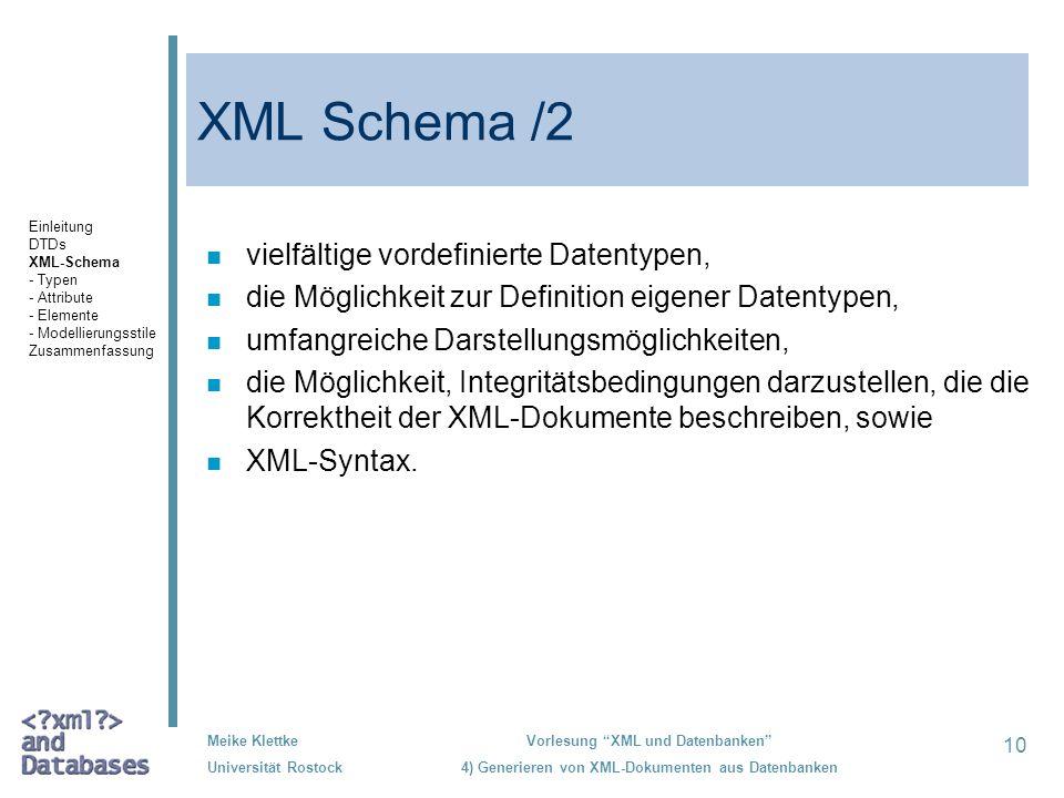 10 Meike Klettke Universität Rostock Vorlesung XML und Datenbanken 4) Generieren von XML-Dokumenten aus Datenbanken XML Schema /2 n vielfältige vordefinierte Datentypen, n die Möglichkeit zur Definition eigener Datentypen, n umfangreiche Darstellungsmöglichkeiten, n die Möglichkeit, Integritätsbedingungen darzustellen, die die Korrektheit der XML-Dokumente beschreiben, sowie n XML-Syntax.