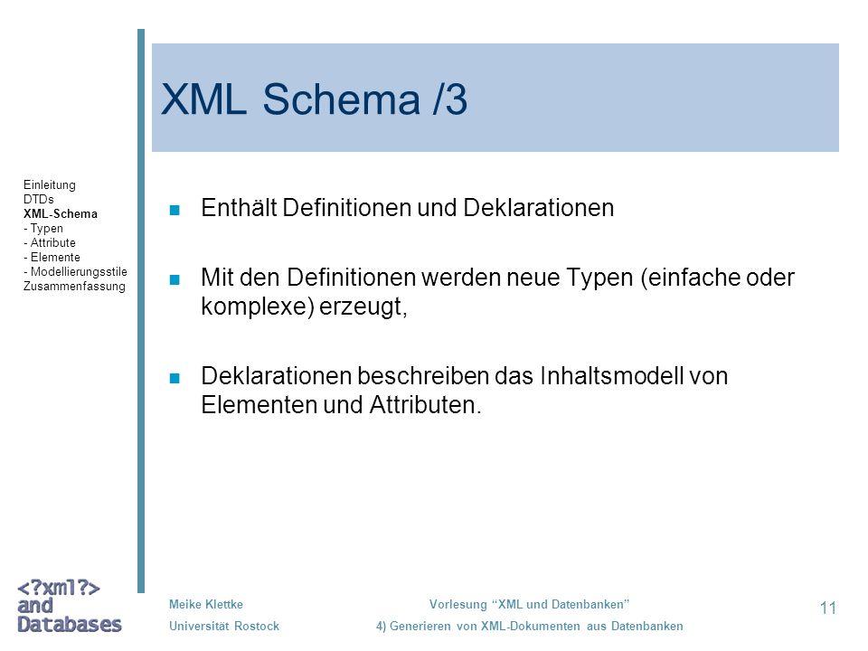 11 Meike Klettke Universität Rostock Vorlesung XML und Datenbanken 4) Generieren von XML-Dokumenten aus Datenbanken XML Schema /3 n Enthält Definitionen und Deklarationen n Mit den Definitionen werden neue Typen (einfache oder komplexe) erzeugt, n Deklarationen beschreiben das Inhaltsmodell von Elementen und Attributen.