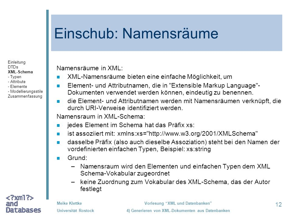 12 Meike Klettke Universität Rostock Vorlesung XML und Datenbanken 4) Generieren von XML-Dokumenten aus Datenbanken Einschub: Namensräume Namensräume in XML: n XML-Namensräume bieten eine einfache Möglichkeit, um n Element- und Attributnamen, die in Extensible Markup Language - Dokumenten verwendet werden können, eindeutig zu benennen.