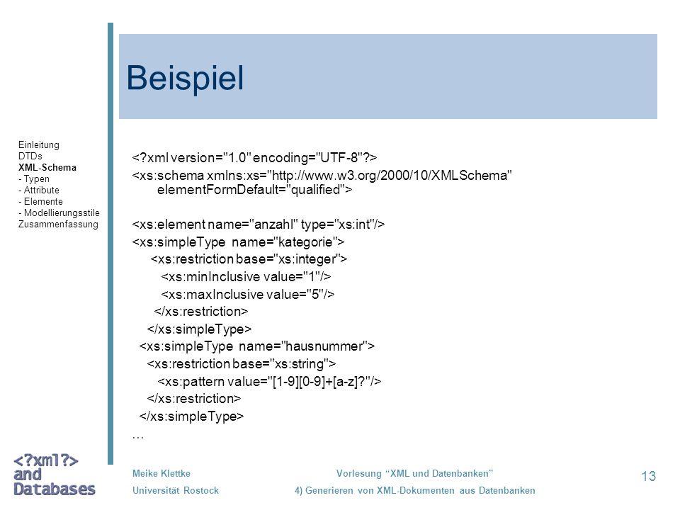 13 Meike Klettke Universität Rostock Vorlesung XML und Datenbanken 4) Generieren von XML-Dokumenten aus Datenbanken Beispiel … Einleitung DTDs XML-Schema - Typen - Attribute - Elemente - Modellierungsstile Zusammenfassung