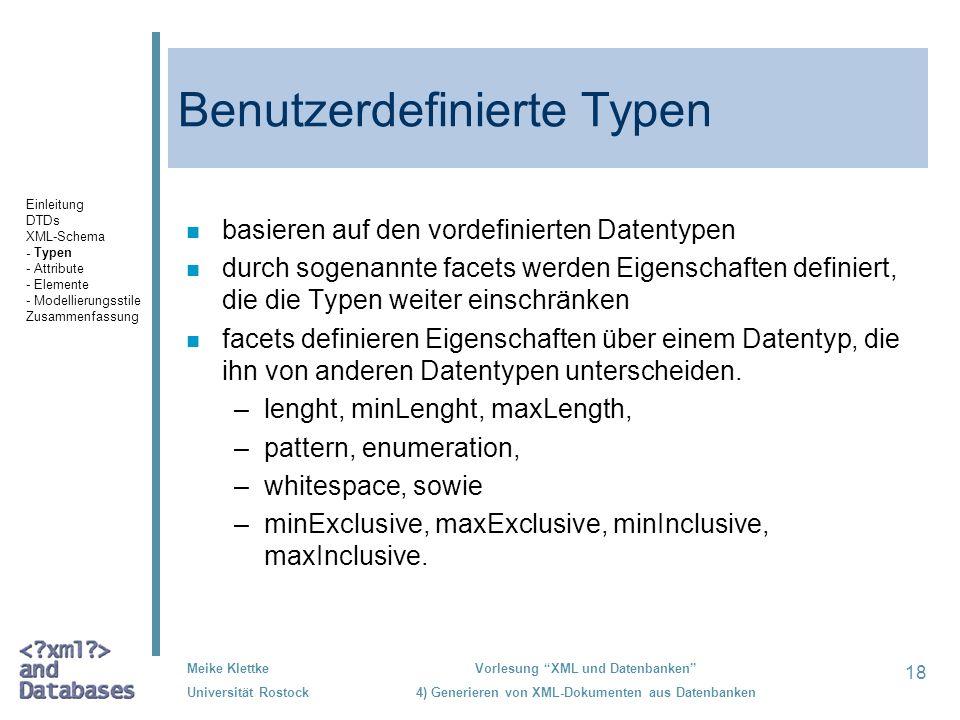 18 Meike Klettke Universität Rostock Vorlesung XML und Datenbanken 4) Generieren von XML-Dokumenten aus Datenbanken Benutzerdefinierte Typen n basieren auf den vordefinierten Datentypen n durch sogenannte facets werden Eigenschaften definiert, die die Typen weiter einschränken n facets definieren Eigenschaften über einem Datentyp, die ihn von anderen Datentypen unterscheiden.